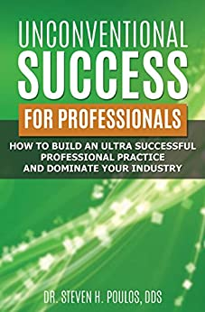 Unconventional Success For Professionals: How to Build an Ultra-Successful Professional Practice and Dominate Your Industry: Great Information for All Businesses by [Steven Poulos]