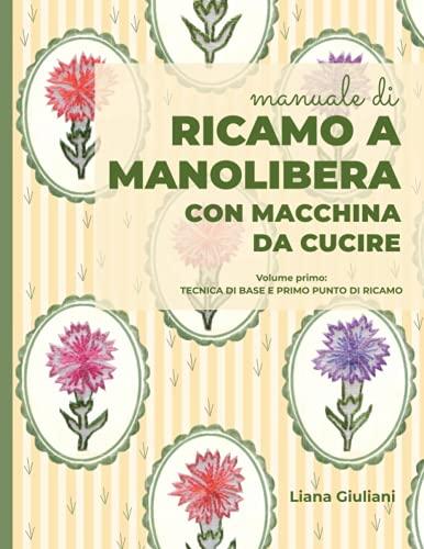 RICAMO A MANOLIBERA CON MACCHINA DA CUCIRE: Volume primo:Tecnica di base e primo punto di ricamo
