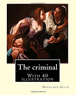 The criminal. By: Havelock Ellis, (with 40 illustration): Henry Havelock Ellis, known as Havelock Ellis (2 February 1859 – 8 July 1939), was an ... social reformer who studied human sexuality.
