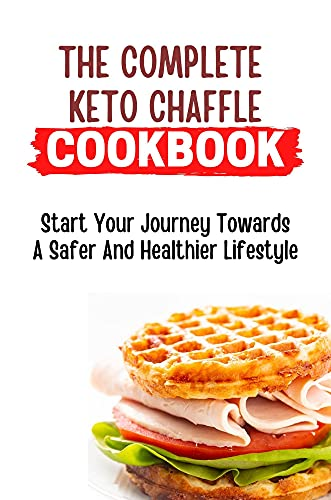 The Complete Keto Chaffle Cookbook: Start Your Journey Towards A Safer And Healthier Lifestyle: Chaffle Recipes (English Edition)