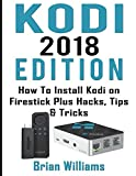Kodi: 2018 Edition How to Install Kodi on Amazon Fire Stick Plus Hacks Tips & Tricks (Streaming Devices, Ultimate Amazon Fire TV Stick User Guide)