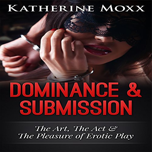 Dominance & Submission: The Art, the Act, and the Pleasure of Erotic Play cover art