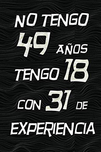 NO TENGO 49 AÑOS TENGO 18 CON 31 EXPERIENCIA: REGALO DE CUMPLEAÑOS ORIGINAL Y DIVERTIDO, REGALO ORIGINAL, Regalo ideal para hombres, mujeres y amigos, ... DIARIO, CUADERNO DE NOTAS, APUNTES O AGENDA.