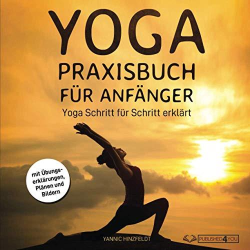 Yoga Praxisbuch für Anfänger: Yoga Schritt für Schritt erklärt (mit Übungserklärungen, Plänen und Bildern)