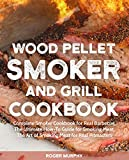 Wood Pellet Smoker and Grill Cookbook: Complete Smoker Cookbook for Real Barbecue, The Ultimate...