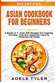 Asian Cookbook For Beginners: 3 Books In 1: Over 300 Recipes For Cooking Chinese, Thai And Japanese Food To Perfection At Home