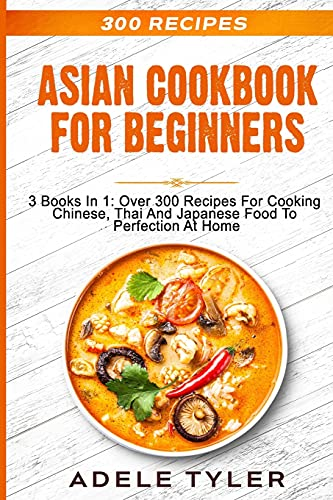 Asian Cookbook For Beginners: 3 Books In 1: Over 300 Recipes For Cooking Chinese, Thai And Japanese...