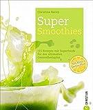 Super-Smoothies: 115 Rezepte mit Superfoods für das ultimative Gesundheitsplus