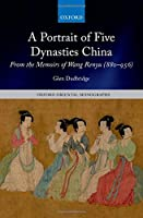 A Portrait of Five Dynasties China: From the Memoirs of Wang Renyu 880-956 (Oxford Oriental Monographs)