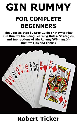 GIN RUMMY FOR COMPLETE BEGINNERS: The Concise Step by Step Guide on How to Play Gin Rummy Including Learning Rules, Strategies and Instructions of Gin ... Gin Rummy Tips and Tricks) (English Edition)