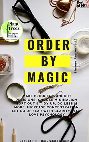 Order by Magic: Make priorities & right decisions, choose minimalism, sort out & tidy up, do less is more, increase concentration, let go of fear with clarity self-love psychology