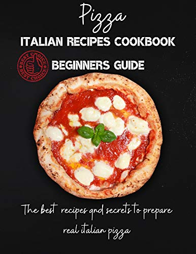 pizza italian recipes cookbook beginners guide: the best recipes and secrets to prepare real italian pizza (English Edition)