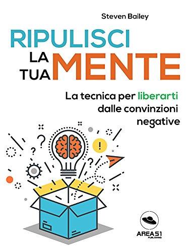 Ripulisci la tua mente: La tecnica per liberarti dalle convinzioni negative (Italian Edition)