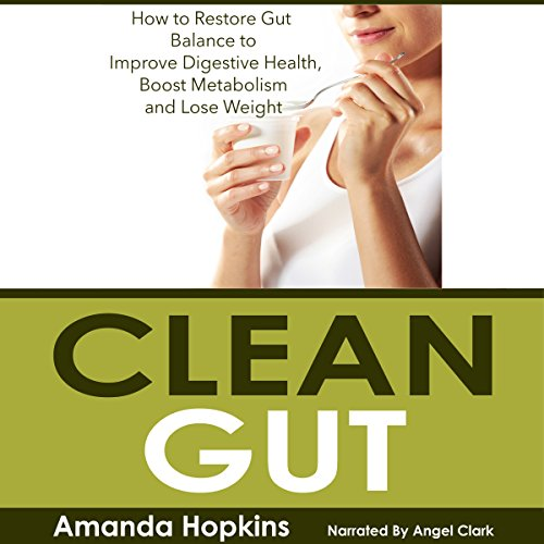 Clean Gut: How to Restore Gut Balance to Improve Digestive Health, Boost Metabolism, and Lose Weight audiobook cover art