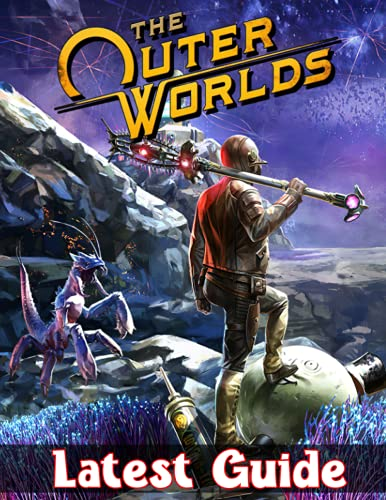 The Outer Worlds: LATEST GUIDE: The Complete Guide & Walkthrough with Tips &Tricks to Become a Pro Player