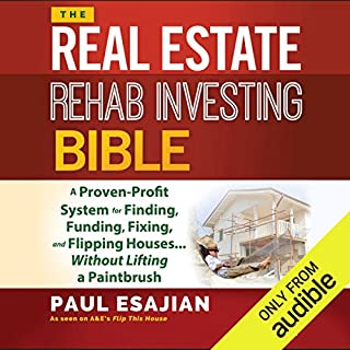The Real Estate Rehab Investing Bible     A Proven-Profit System for Finding, Funding, Fixing, and Flipping Houses...Without Lifting a Paintbrush              By:                                                                                                                                 Paul Esajian                               Narrated by:                                                                                                                                 Christopher Price                      Length: 9 hrs and 44 mins     678 ratings     Overall 4.6