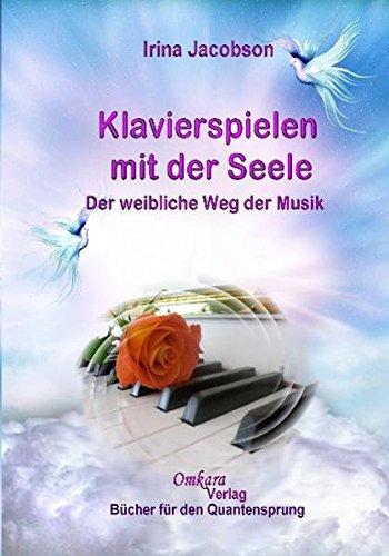 Klavierspielen mit der Seele - Der weibliche Weg der Musik: Der weibliche Weg der Musik für eine neue Zeit