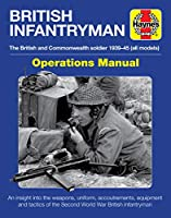 British Infantryman Operations Manual: The British and Commonwealth soldier 1939-1945 (all models) - An insight into the weapons, uniform, accoutrements, equipment and tactics of the Second World War British infantryman