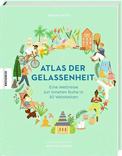 Atlas der Gelassenheit: Eine Weltreise zur inneren Ruhe und zum Glück in 30 Weisheiten: Eine Weltreise zur inneren Ruhe in 30 Weisheiten