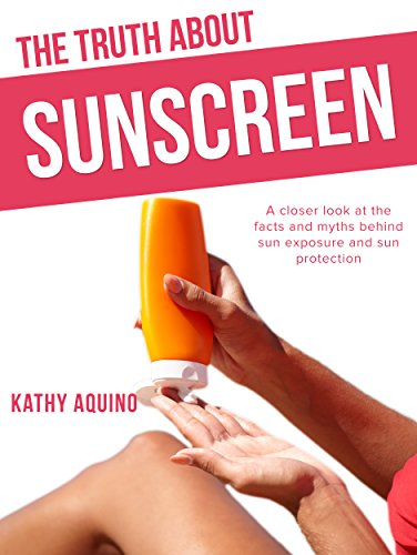 The Truth About Sunscreen: A Closer Look At The Facts And Myths Behind Sun Exposure And Sun Protection (English Edition)