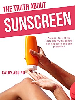 The Truth About Sunscreen: A Closer Look At The Facts And Myths Behind Sun Exposure And Sun Protection by [Kathy Aquino]
