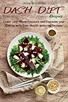 Dash Diet Recipes: Lower your Blood Pressure and Increase your Energy with Easy Mouth-watering Recipes