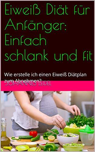 Eiweiß Diät für Anfänger: Einfach schlank und fit: Wie erstelle ich einen Eiweiß Diätplan zum Abnehmen? (Gesunde Ernährung 1)