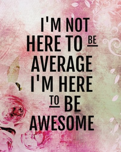 """I'm not here to be average I'm here to be awesome: Positive Quote Journal Wide Ruled College Lined Composition Notebook For 132 Pages of 8""""x10"""" Lined ... quote lined notebook Series) (Volume 7)"""