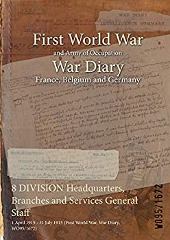Paperback 8 DIVISION Headquarters, Branches and Services General Staff : 1 April 1915 - 31 July 1915 (First World War, War Diary, WO95/1672) Book