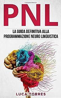 PNL: La guida definitiva alla programmazione neuro linguistica, come applicarla nel 21° secolo per il tuo successo persona...