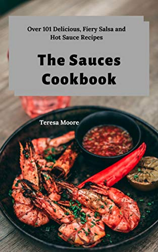 The Sauces Cookbook:  Over 101 Delicious, Fiery Salsa and Hot Sauce Recipes (Delicious...