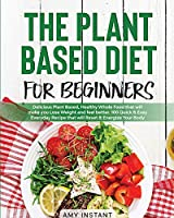 The Plant Based Diet for Beginners: Delicious Plant Based, Healthy Whole Food that will make you Lose Weight and feel better. 100 Quick & Easy Everyday Recipe that will Reset & Energize Your Body.