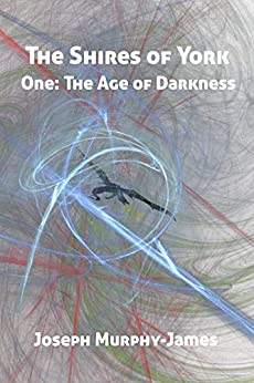 The Shires of York: One: The Age of Darkness by [Joseph Murphy-James]