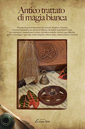 Antico trattato di magia bianca: Manuale Segreto di Esorcismi, Invocazioni, Preghiere, Orazioni, Formule Kabalistiche per attirare le Influenze Benefiche degli Spiriti Celesti (La Luna Nera)