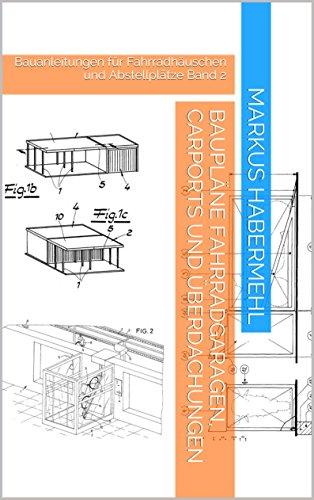 Baupläne Fahrradgaragen, Carports und Überdachungen: Bauanleitungen für Fahrradhäuschen und Abstellplätze Band 2