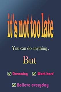 It's not too late: Yes you can do anything but work hard, dreaming, believe everyday a journal for recording your targets,...
