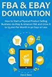 FBA & EBAY DOMINATION: How to Start a Physical Product Selling Business via Ebay & Amazon FBA and Grow It to $3,000 Per Month in 90 Days or Less (English Edition)