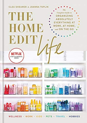 The Home Edit Life: The Complete Guide to Organizing Absolutely Everything at Work, at Home and On the Go, A Netflix Original Series