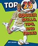 Top 25 Soccer Skills, Tips, and Tricks (Top 25 Sports Skills, Tips, and Tricks)