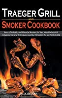 Traeger Grill and Smoker Cookbook: Easy, Affordable, and Flavorful Recipes for Your Wood Pellet Grill, Including Tips and Techniques Used by Pitmasters for the Perfect BBQ