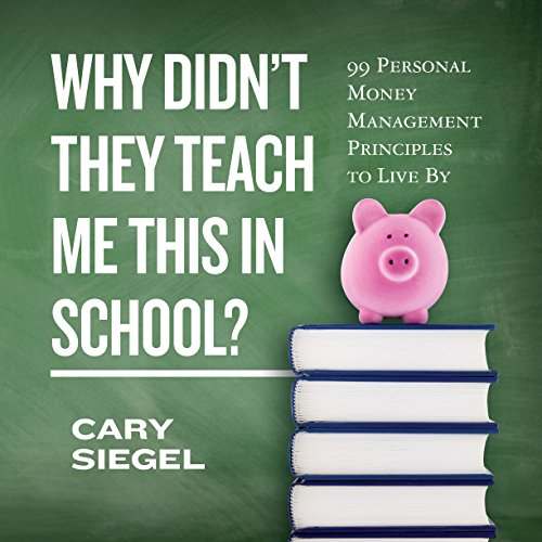 Why Didn't They Teach Me This in School?     99 Personal Money Management Principles to Live By              By:                                                                                                                                 Cary Siegel                               Narrated by:                                                                                                                                 Dean Sluyter                      Length: 3 hrs and 11 mins     181 ratings     Overall 4.3