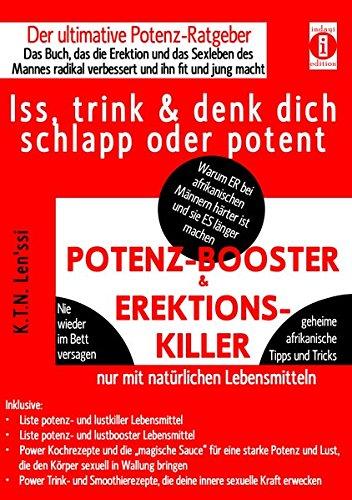 POTENZ-BOOSTER & EREKTIONS-KILLER - Iss, trink & denk dich schlapp oder potent: Der ultimative Potenz-Ratgeber - Das Buch, das die Erektion und das ... radikal verbessert und ihn fit und jung macht