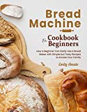 Bread Machine Cookbook for Beginners: How a Beginner Can Easily Use a Bread Maker with Simple but...