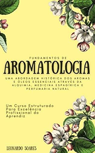 FUNDAMENTOS DE AROMATOLOGIA : Uma Abordagem Histórica dos Aromas e Óleos Essenciais Através da Alquimia, Medicina Espagírica e Perfumaria Natural - Um Curso Estruturado
