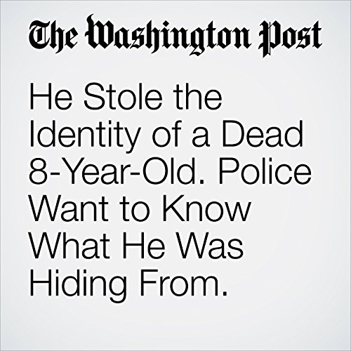 He Stole the Identity of a Dead 8-Year-Old. Police Want to Know What He Was Hiding From. copertina