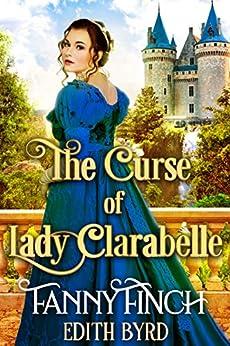 The Curse of Lady Clarabelle: A Clean & Sweet Regency Historical Romance Novel by [Fanny Finch, Edith Byrd]