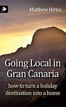 Going Local in Gran Canaria How to Turn a Holiday Destination into a Home by [Matthew Hirtes]