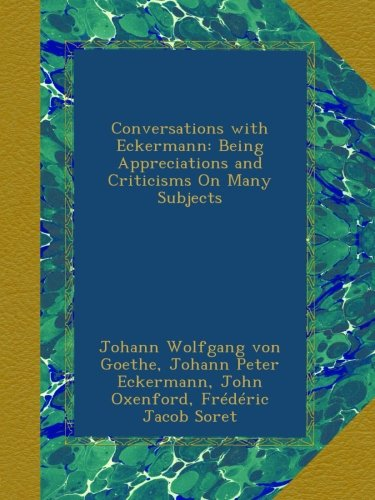 Conversations with Eckermann: Being Appreciations and Criticisms On Many Subjects