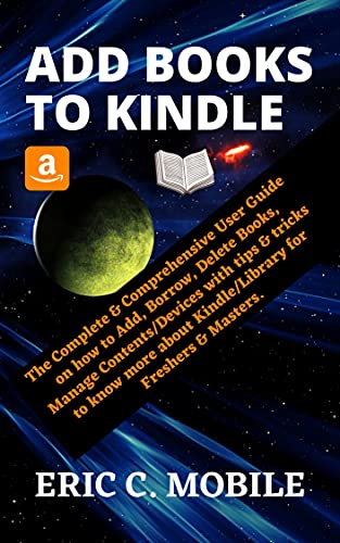 ADD BOOKS TO KINDLE: The Complete & Comprehensive User Guide on how to Add, Borrow, Delete Books, Manage Contents/Devices with tips & tricks to know more ... for Freshers & Masters (English Edition)