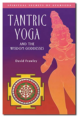 Tantric Yoga and the Wisdom Goddesses (Spiritual Secrets of Ayurveda)